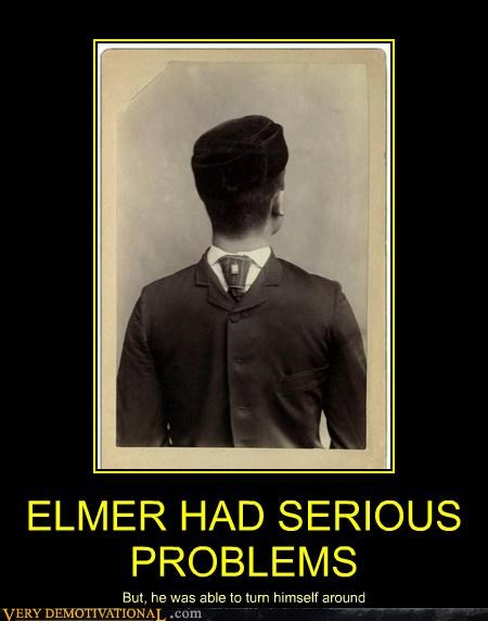 ELMER HAD SERIOUS PROBLEMS