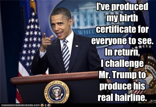 I've produced my birth certificate for everyone to see.  In return,  I challenge  Mr. Trump to produce his  real hairline.