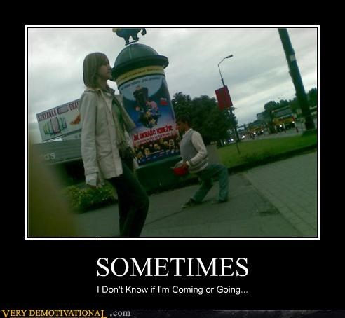 coming,going,sometimes,Terrifying,wtf