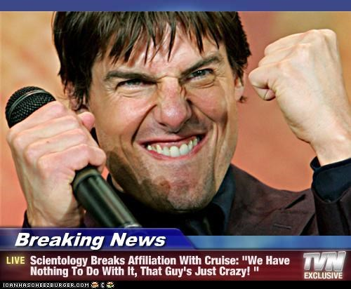 "Breaking News - Scientology Breaks Affiliation With Cruise: ""We Have Nothing To Do With It, That Guy's Just Crazy! """