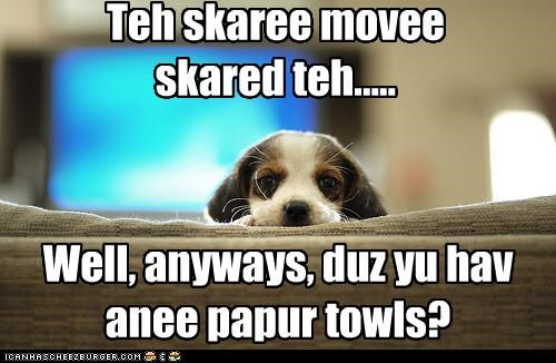Teh skaree movee  skared teh.....