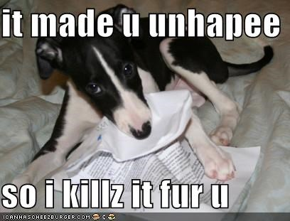 it made u unhapee  so i killz it fur u