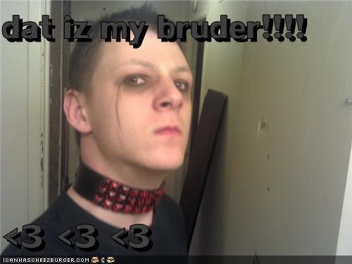 dat iz my bruder!!!!  <3 <3 <3
