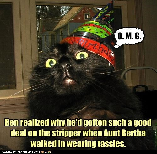 Ben realized why he'd gotten such a good deal on the stripper when Aunt Bertha walked in wearing tassles.