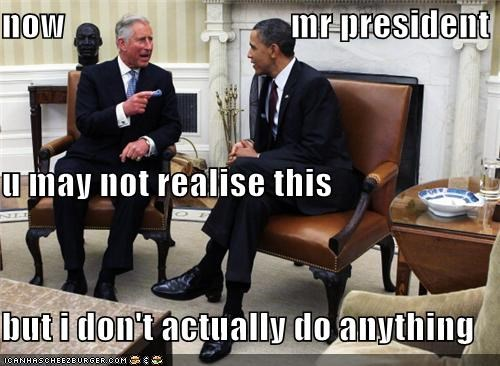 now                                mr president u may not realise this but i don't actually do anything