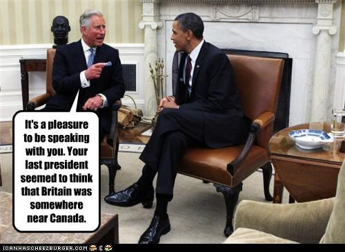It's a pleasure to be speaking with you. Your last president seemed to think that Britain was somewhere near Canada.
