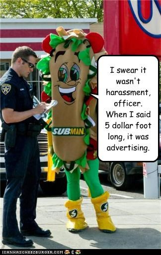 I swear it wasn't harassment, officer. When I said 5 dollar foot long, it was advertising.