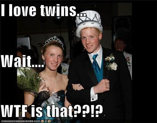 I love twins... Wait.... WTF is that??!?