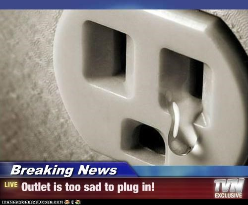 Breaking News - Outlet is too sad to plug in!