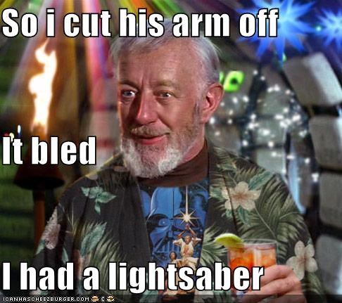 So i cut his arm off It bled I had a lightsaber