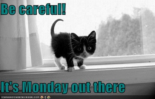 Be Careful! It's Monday Out There