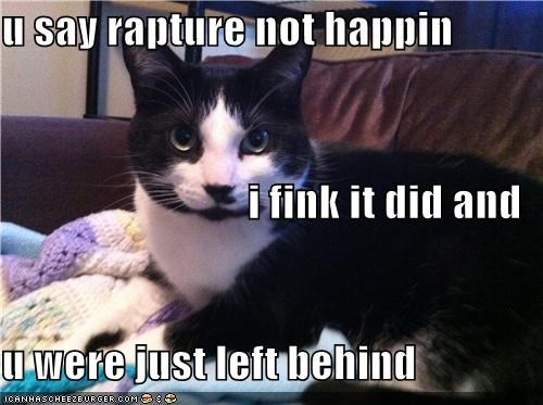 u say rapture not happin i fink it did and u were just left behind