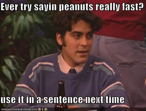 Ever try sayin peanuts really fast?  use it in a sentence next time