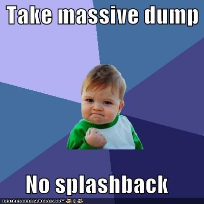 Take massive dump  No splashback