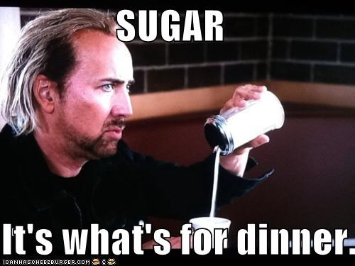 SUGAR  It's what's for dinner.