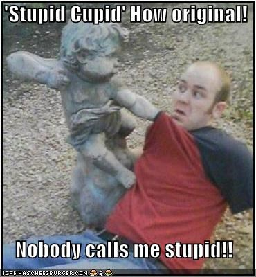 'Stupid Cupid' How original!   Nobody calls me stupid!!