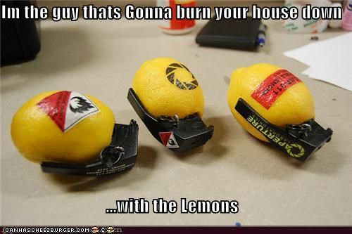 Im the guy thats Gonna burn your house down  ...with the Lemons