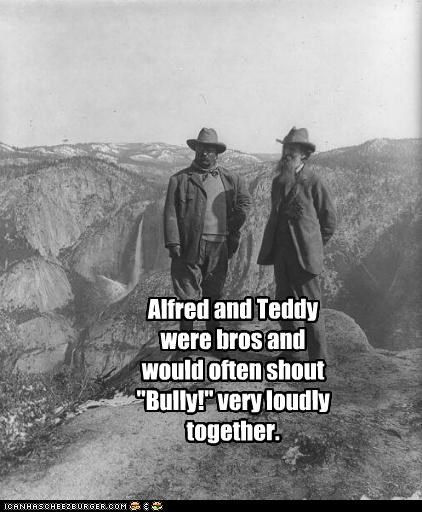 "Alfred and Teddy were bros and would often shout ""Bully!"" very loudly together."