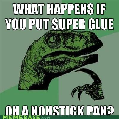 oldsauce,pan,philosoraptor,stick,super glue,teflon