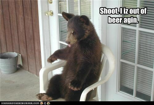 Shoot. I iz out of beer agin.