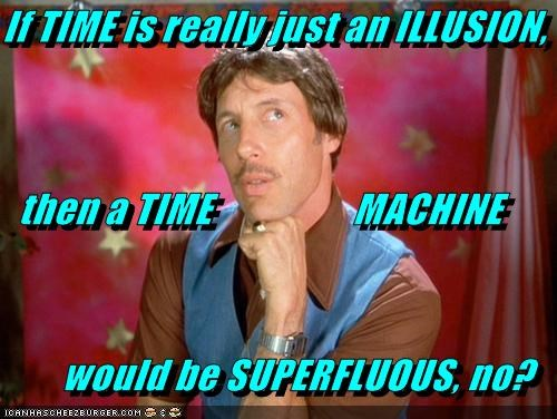 If TIME is really just an ILLUSION,    then a TIME                  MACHINE would be SUPERFLUOUS, no?