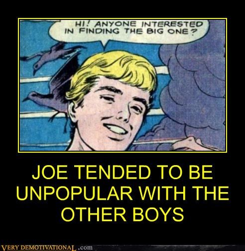 JOE TENDED TO BE UNPOPULAR WITH THE OTHER BOYS
