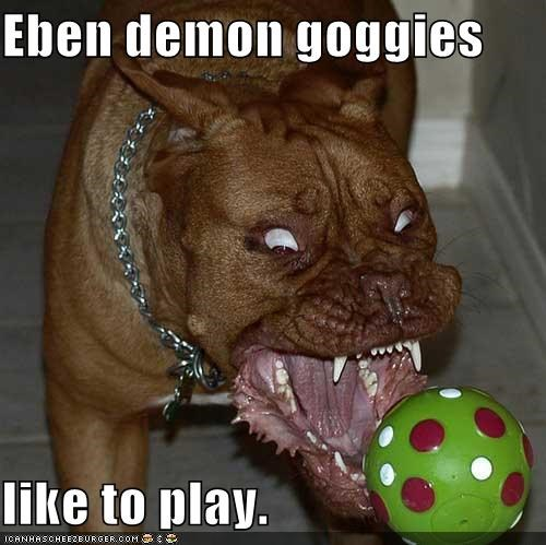 Eben demon goggies  like to play.