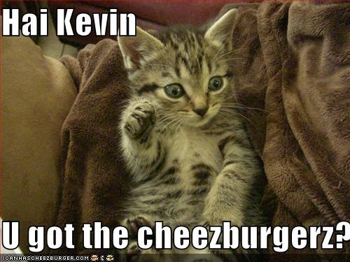 Hai Kevin  U got the cheezburgerz?