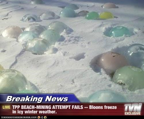 Breaking News - TPP BEACH-MINING ATTEMPT FAILS -- Bloons freeze in icy winter weather.