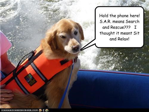 Hold the phone here!  S.A.R. means Search and Rescue???   I thought it meant Sit and Relax!