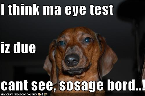 I think ma eye test iz due cant see, sosage bord..!
