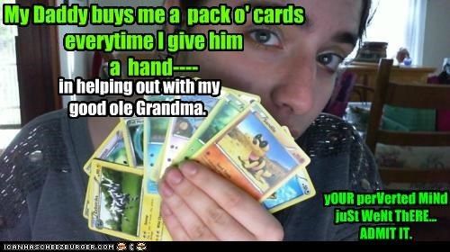 My Daddy buys me a  pack o' cards everytime I give him  a  hand----