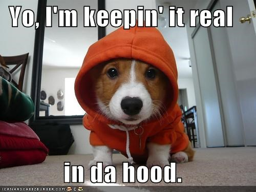 Yo, I'm keepin' it real  in da hood.