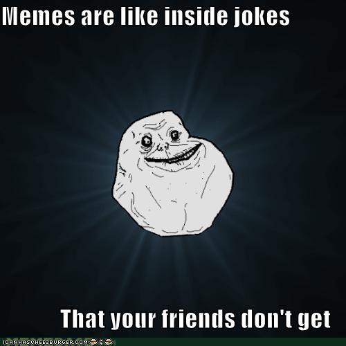 debasing,forever alone,friends,inside,jokes,Memes,sigh