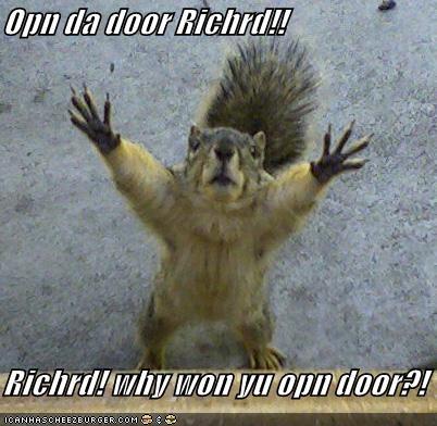 Opn da door Richrd!!  Richrd! why won yu opn door?!