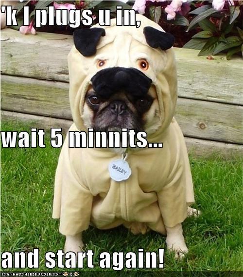 'k I plugs u in, wait 5 minnits... and start again!
