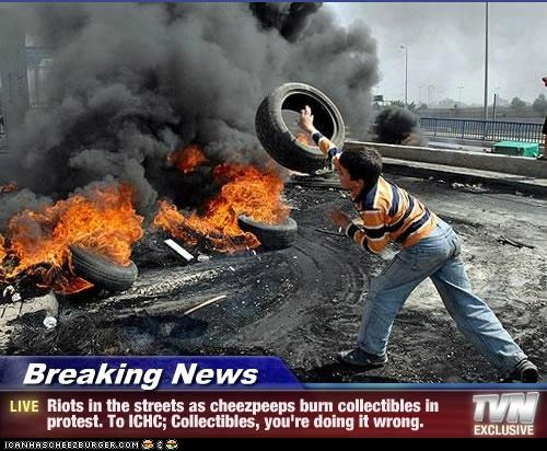 Breaking News - Riots in the streets as cheezpeeps burn collectibles in protest. To ICHC; Collectibles, you're doing it wrong.