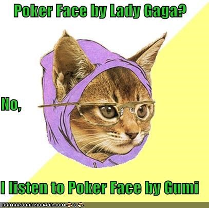 Poker Face by Lady Gaga? No, I listen to Poker Face by Gumi