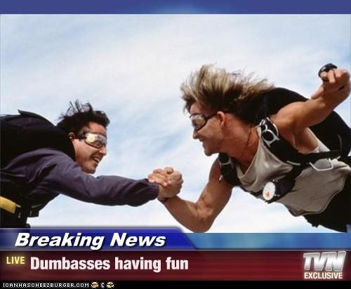 Breaking News - Dumbasses having fun