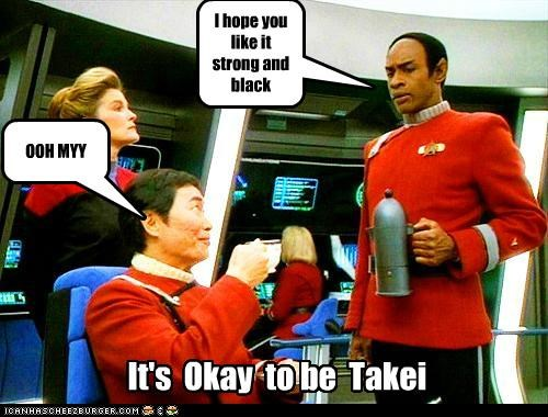 I Takei My Coffee Any Way You Wanna Serve It
