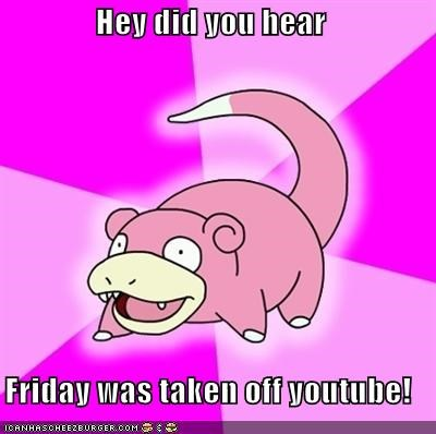 Hey did you hear  Friday was taken off youtube!
