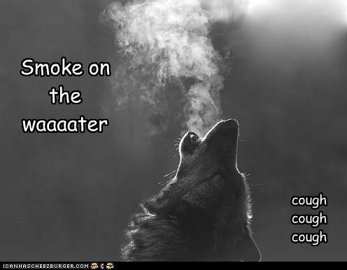Smoke on the waaaater