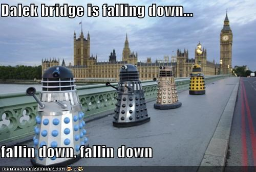 Dalek bridge is falling down...  fallin down, fallin down