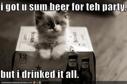 i got u sum beer for teh party,  but i drinked it all.