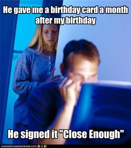 belated,birthday,card,Close Enough,Internet Husband,late,month