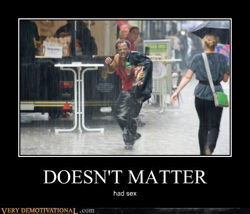 doesnt matter,dude,had sex,hilarious,rain,wtf