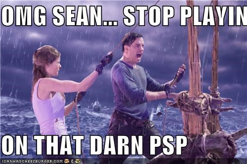 OMG SEAN... STOP PLAYING   ON THAT DARN PSP