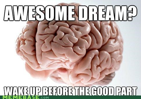 Scumbag Brain Never Wakes Up From Nightmares