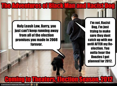 Holy Leash Law, Barry, you just can't keep running away from all of the election promises you made in 2008 forever.