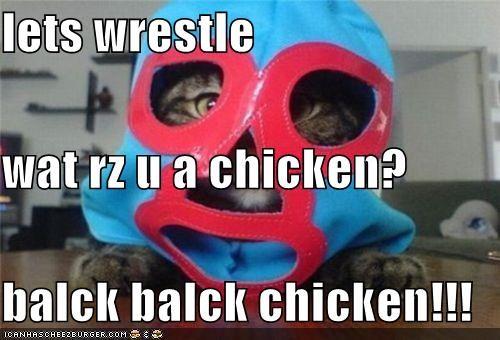 lets wrestle wat rz u a chicken? balck balck chicken!!!
